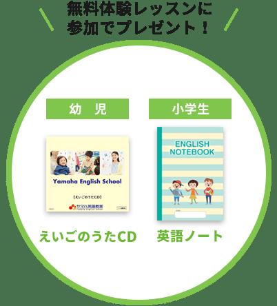 無料体験レッスンにご参加の方へプレゼント。幼児コース=英語のうたCD、小学生=英語ノート